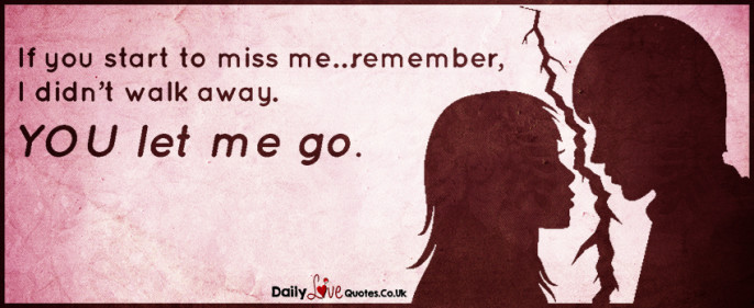 If you start to miss me…remember, I didn't walk away