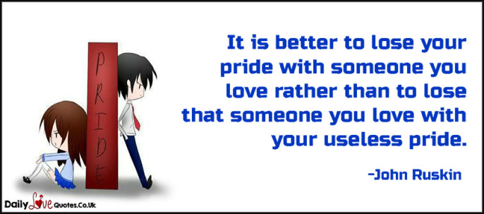 It is better to lose your pride with someone you love rather