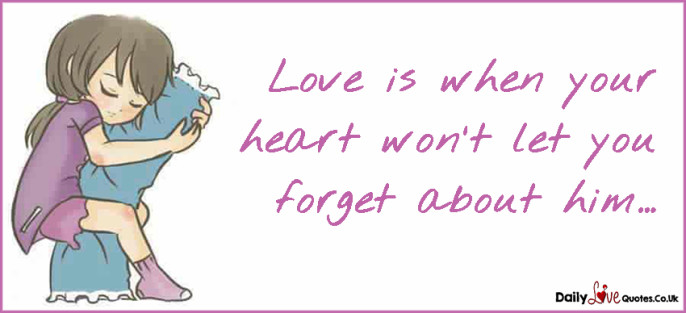 Love is when your heart won't let you forget about him…