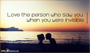 Love the person who saw you when you were invisible