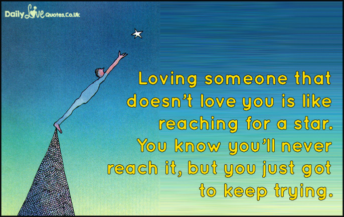 Loving someone that doesn't love you is like reaching for a star