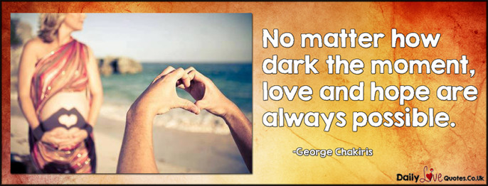 No matter how dark the moment, love and hope are always possible