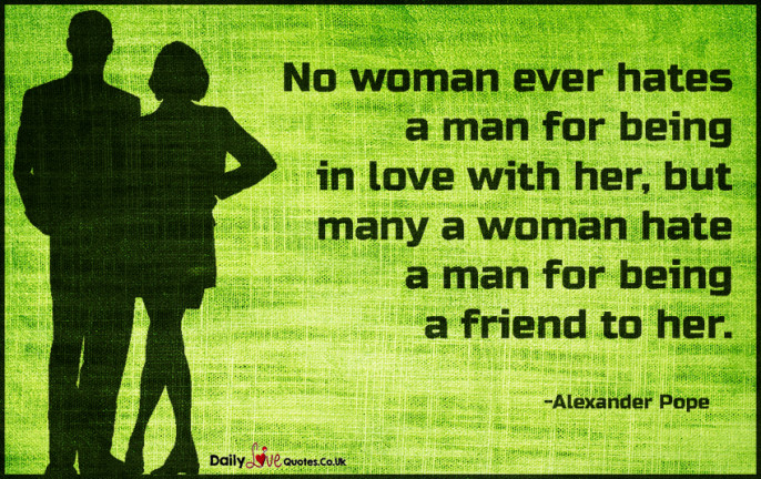 No woman ever hates a man for being in love with her, but