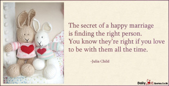 The secret of a happy marriage is finding the right person