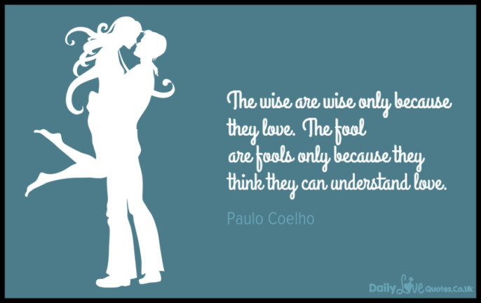 The wise are wise only because they love. The fool are fools only because