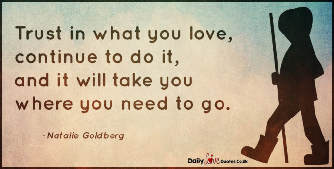Trust in what you love, continue to do it, and it will take you