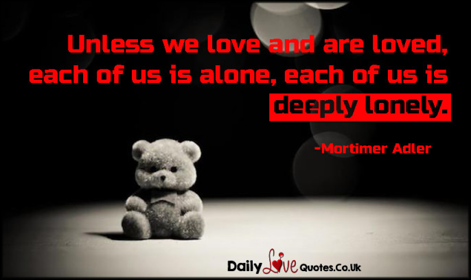 Unless we love and are loved, each of us is alone