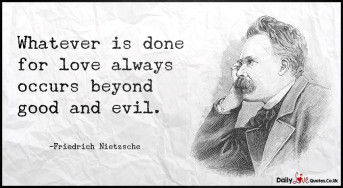 Whatever is done for love always occurs beyond good and evil
