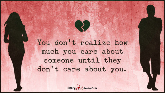 You don't realize how much you care about someone until they don't care about you