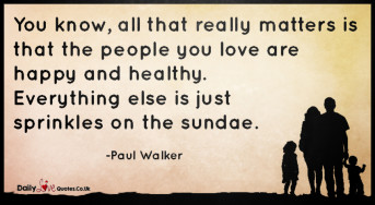 You know, all that really matters is that the people you love are happy