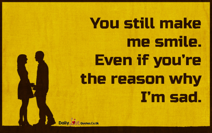 You still make me smile. Even if you're the reason why I'm sad