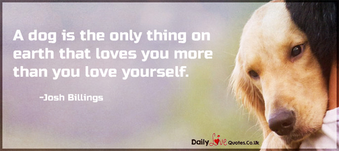 A dog is the only thing on earth that loves you more than you love yourself