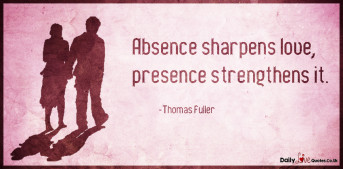 Absence sharpens love, presence strengthens it