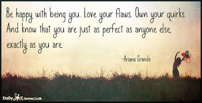 Be happy with being you. Love your flaws. Own your quirks. And know that you