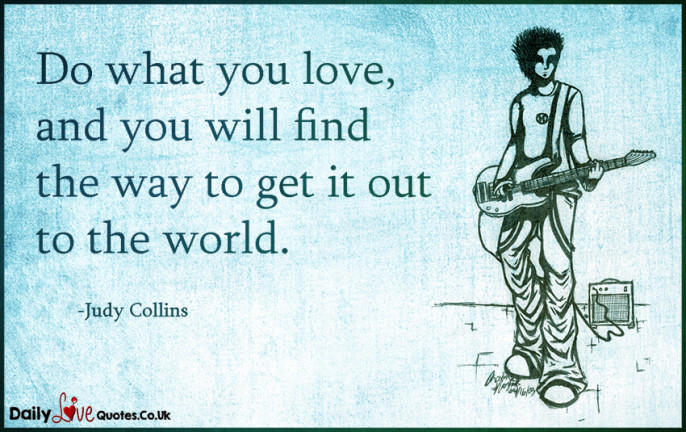Do what you love, and you will find the way to get it out to the world