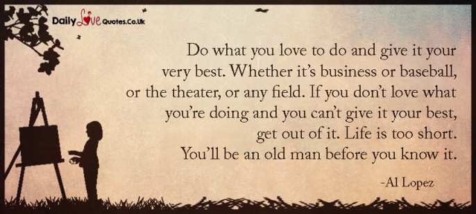 Do what you love to do and give it your very best. Whether it's business or baseball