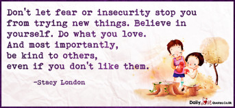 Don't let fear or insecurity stop you from trying new things. Believe