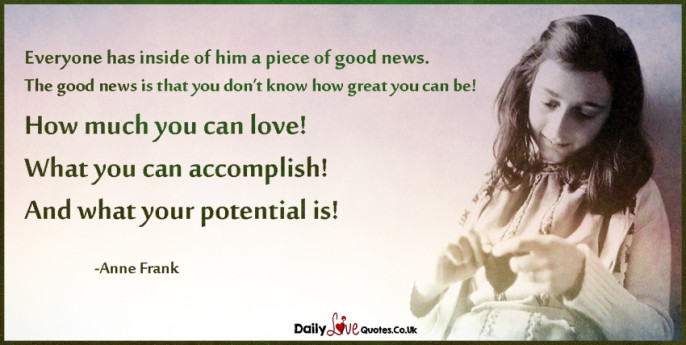 Everyone has inside of him a piece of good news.  The good news is that you don't know how great you can be!