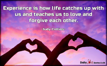 Experience is how life catches up with us and teaches us to love