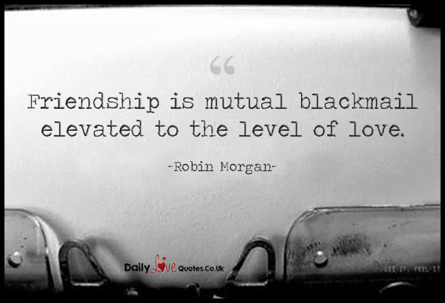 Friendship is mutual blackmail elevated to the level of love
