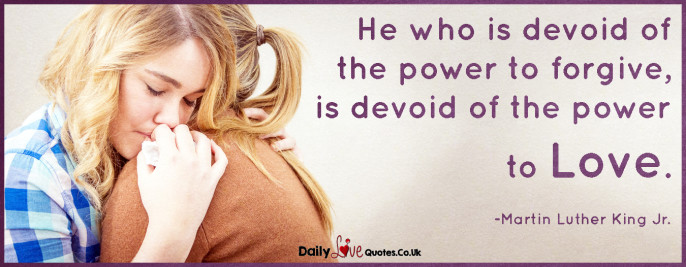 He who is devoid of the power to forgive, is devoid of the power to love