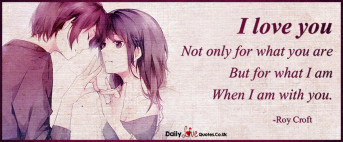 I love you  Not only for what you are  But for what I am