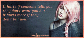 It hurts if someone tells you they don't want you but it hurts
