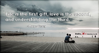 Life is the first gift, love is the second, and understanding the third