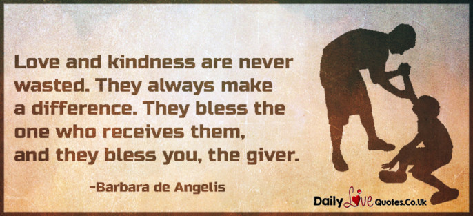 Love and kindness are never wasted. They always make a difference