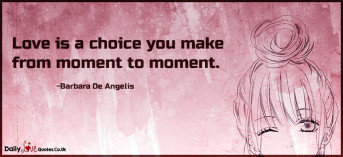 Love is a choice you make from moment to moment