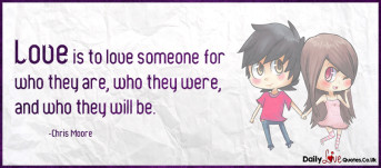 Love is to love someone for who they are, who they were, and