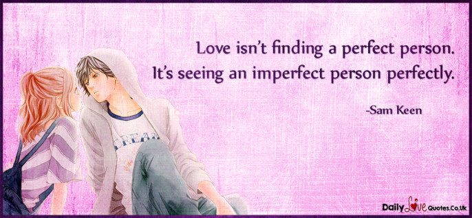 Love isn't finding a perfect person. It's seeing an imperfect person perfectly