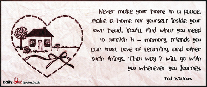 Never make your home in a place. Make a home for yourself inside your
