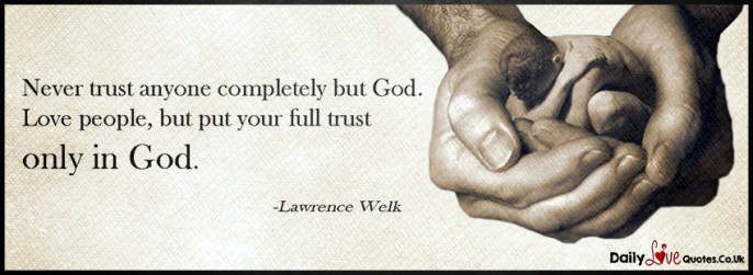 Never trust anyone completely but God. Love people, but put