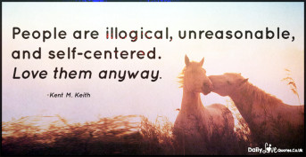 People are illogical, unreasonable, and self-centered. Love them anyway