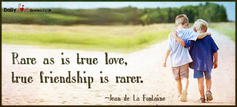 Rare as is true love,  true friendship is rarer