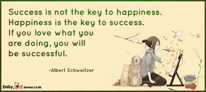 Success is not the key to happiness. Happiness is the key to success