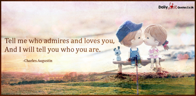 Tell me who admires and loves you,And I will tell you who you are