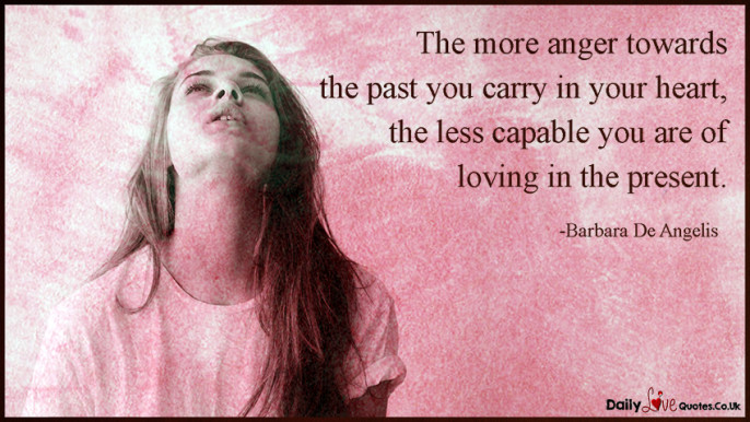 The more anger towards the past you carry in your heart, the less