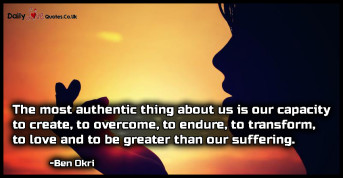 The most authentic thing about us is our capacity to create, to overcome