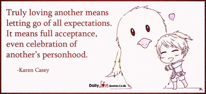 Truly loving another means letting go of all expectations. It means full acceptance