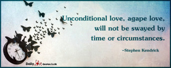 Unconditional love, agape love, will not be swayed by time or circumstances