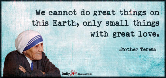 We cannot do great things on this Earth, only small
