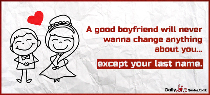 A good boyfriend will never wanna change anything about you…except your last name