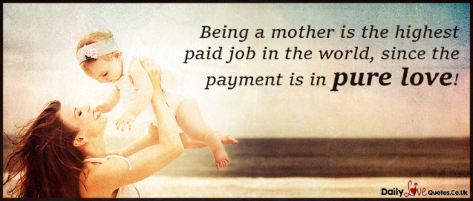 Being a mother is the highest paid job in the world, since