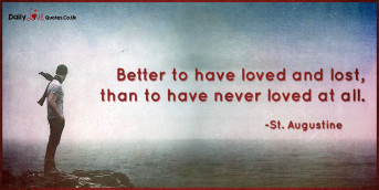Better to have loved and lost, than to have never loved at all