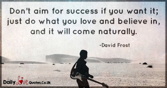 Don't aim for success if you want it; just do what you love and believe in