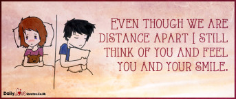 Even though we are distance apart I still think of you and feel you and your smile