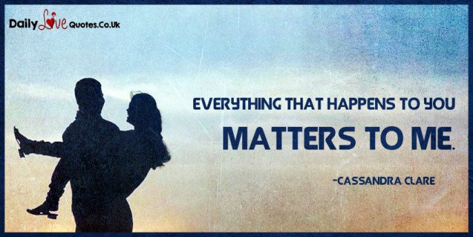 Everything that happens to you matters to me