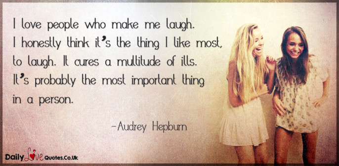 I love people who make me laugh. I honestly think it's the thing I like most, to laugh
